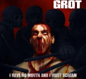 Grot - I Have No Mouth And I Must Scream